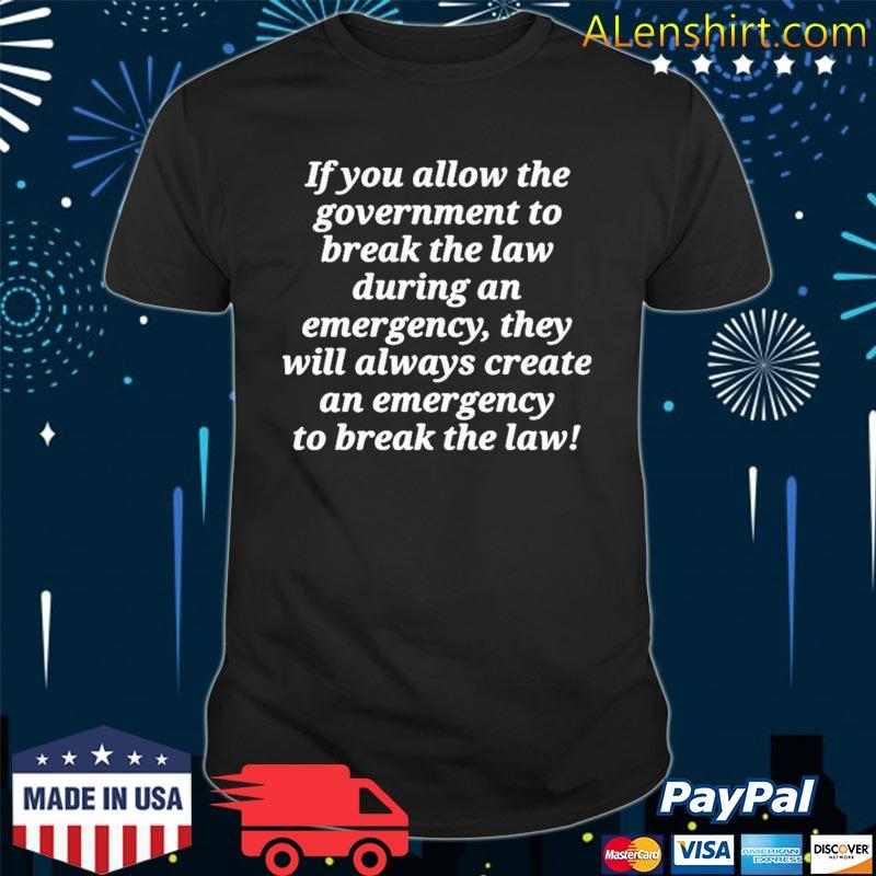 If you allow the government to break the law t-shirt