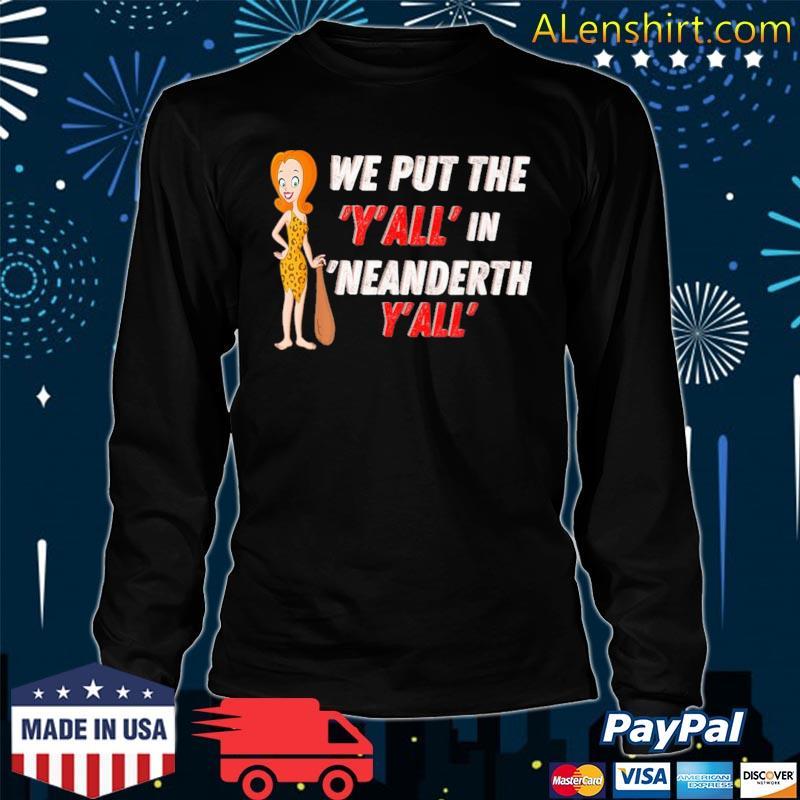 We put the Y'all in Neanderthal Y'all s long sleeve tee
