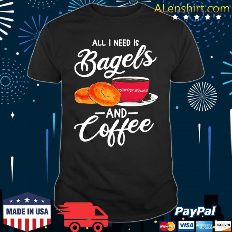 All I need is bagels and coffee bagel lover shirt