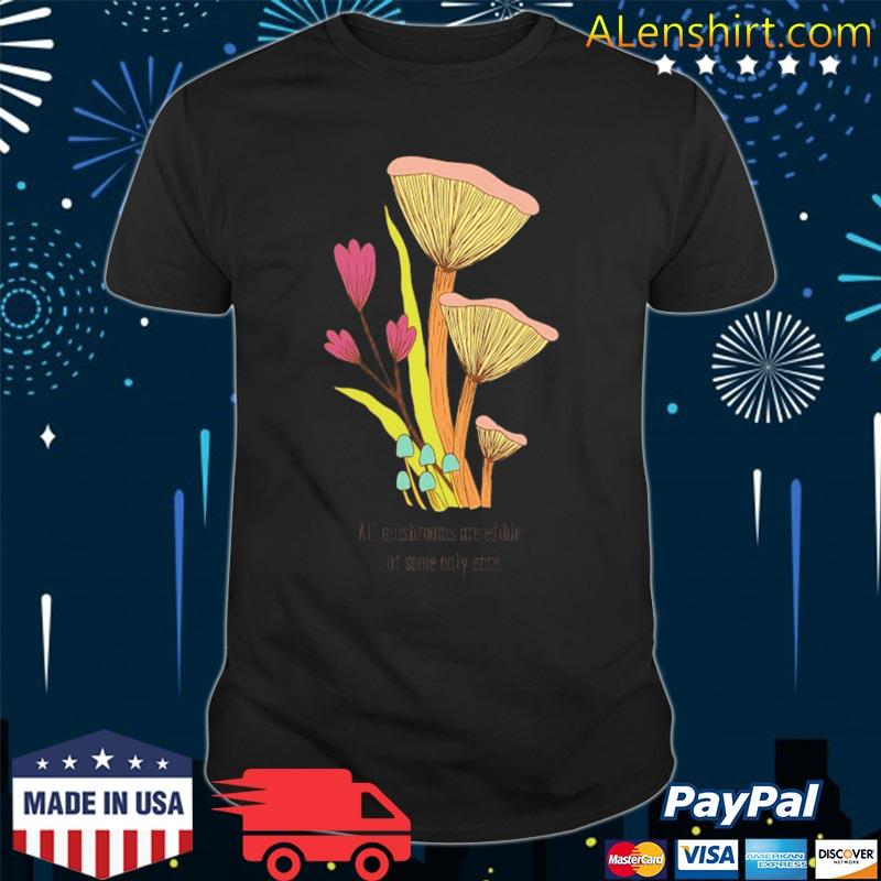 All mushrooms are edible but some only once shirt