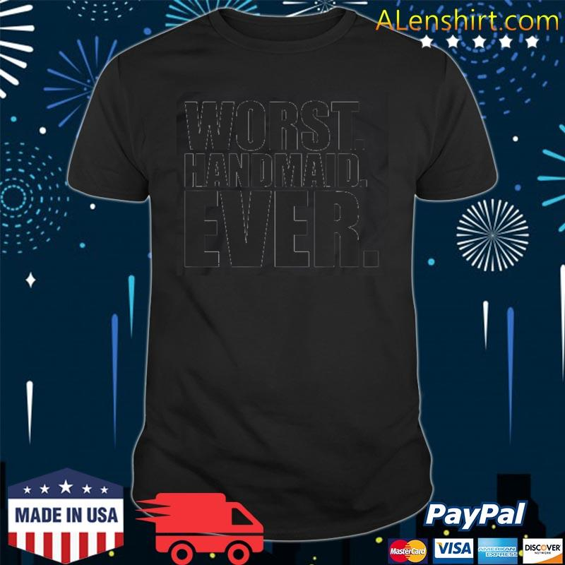 Worst handmaid ever funny handmaid shirt