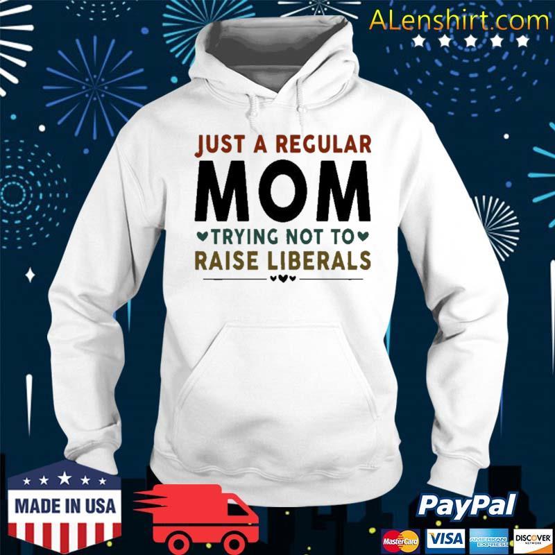 Just A Regular Mom Trying Not To Raise Liberals Heart Shirt Hoodie