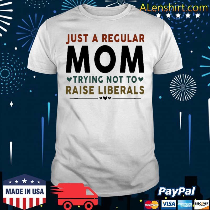 Just A Regular Mom Trying Not To Raise Liberals Heart Shirt