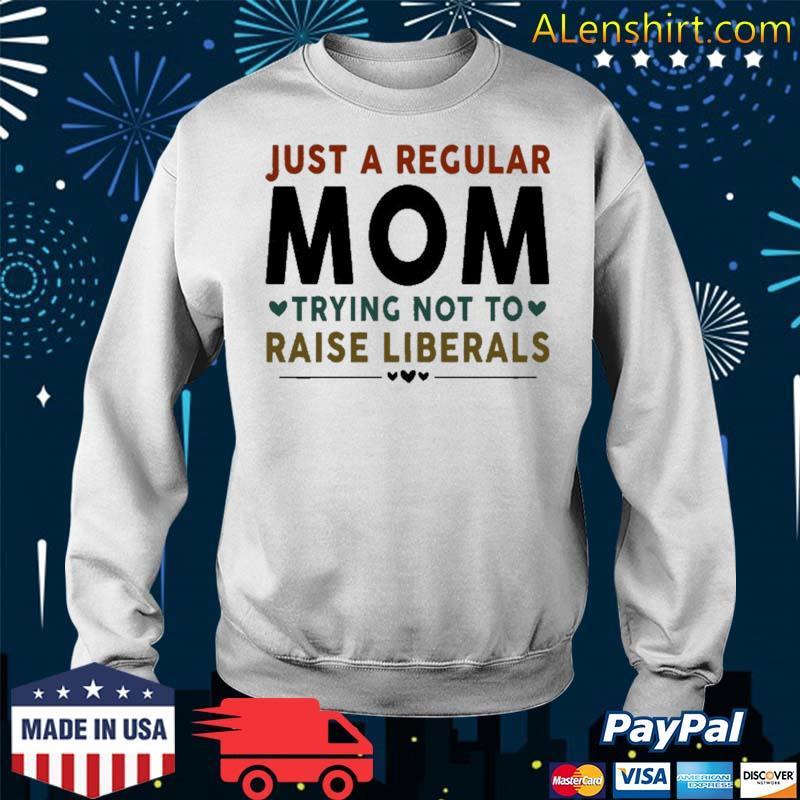 Just A Regular Mom Trying Not To Raise Liberals Heart Shirt Sweater