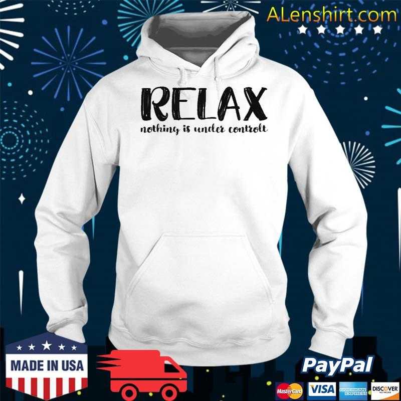 Relax Nothing Is Under Control Shirt Hoodie