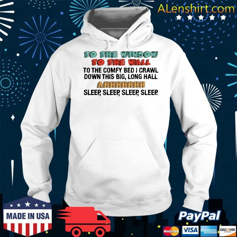 To The Window To The Wall To The Comfy Bed I Crawl Shirt Hoodie