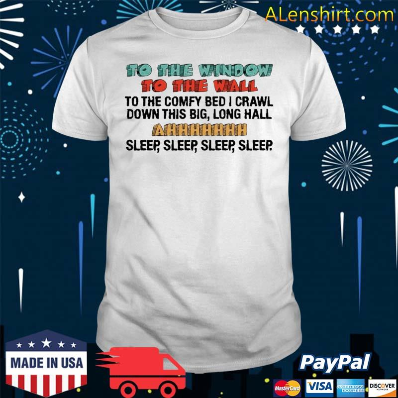 To The Window To The Wall To The Comfy Bed I Crawl Shirt