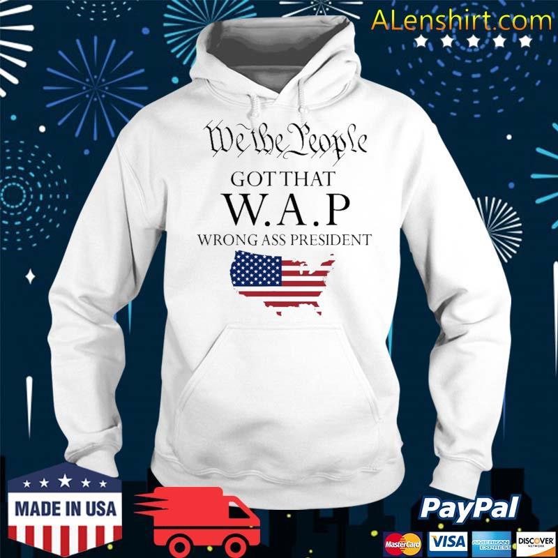 We The People Got That Wap Wrong Ass President Shirt Hoodie