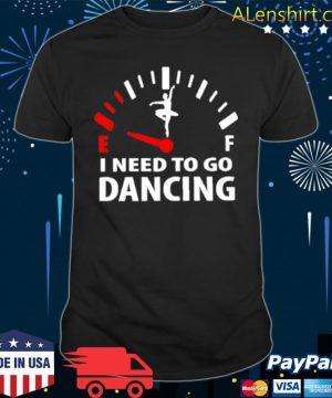 I need to go dancing shirt
