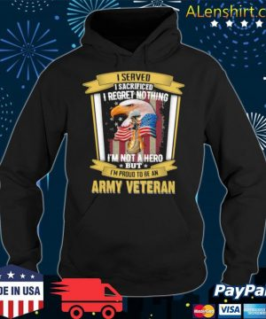 I Served I Sacrificed I Regret Nothing I'm Not A Hero But I'm Proud To Be An Army Veteran Eagle American Flag s Hoodie