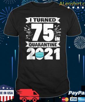 I Turned 75 In Quarantine 2021 shirt