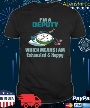 Im A Deputy Which Means I Am Tired Busy Exhausted And Happy shirt
